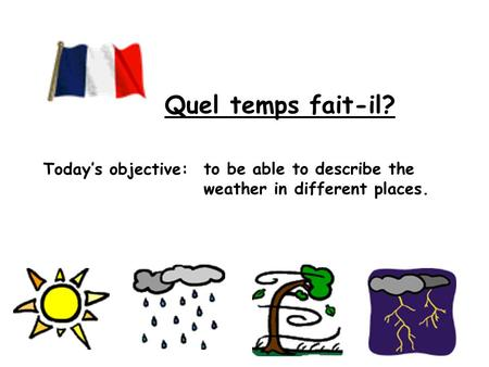 Todays objective: to be able to describe the weather in different places. Quel temps fait-il?