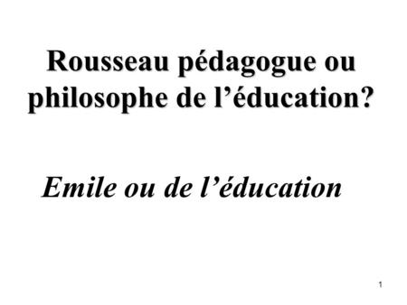 Rousseau pédagogue ou philosophe de léducation? Emile ou de léducation 1.
