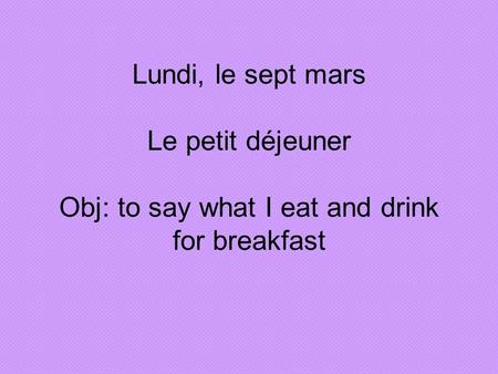 Lundi, le sept mars Le petit déjeuner Obj: to say what I eat and drink for breakfast.