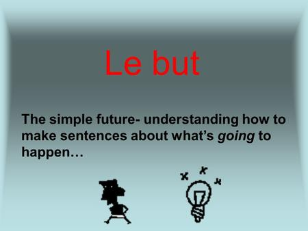 Le but The simple future- understanding how to make sentences about whats going to happen…