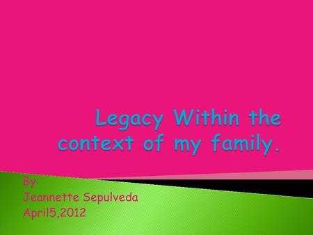 By: Jeannette Sepulveda April5,2012. To me legacy means something being passed down by a family member or some type of ancestor.