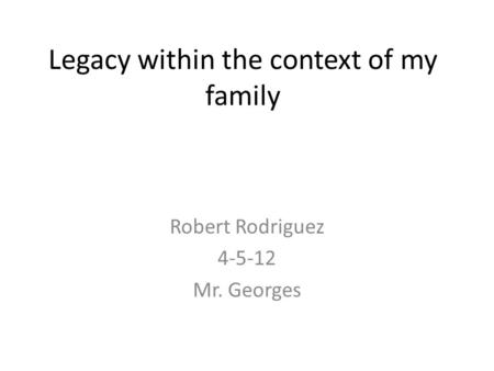 Legacy within the context of my family Robert Rodriguez 4-5-12 Mr. Georges.