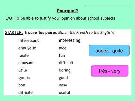 ____________________ Pourquoi? L/O: To be able to justify your opinion about school subjects STARTER: Trouve les paires Match the French to the English: