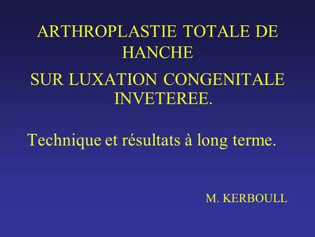 ARTHROPLASTIE TOTALE DE HANCHE SUR LUXATION CONGENITALE INVETEREE. Technique et résultats à long terme. M. KERBOULL.