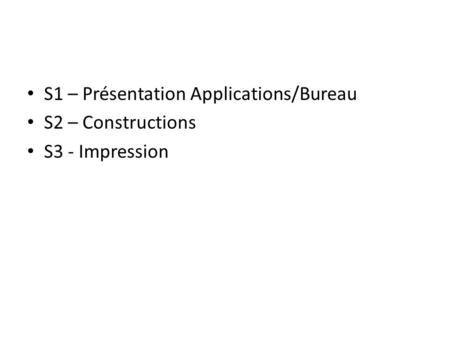 S1 – Présentation Applications/Bureau S2 – Constructions S3 - Impression.