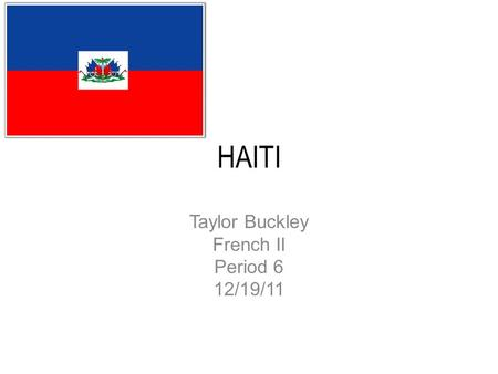 HAITI Taylor Buckley French II Period 6 12/19/11.