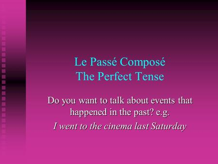 Le Passé Composé The Perfect Tense Do you want to talk about events that happened in the past? e.g. I went to the cinema last Saturday.