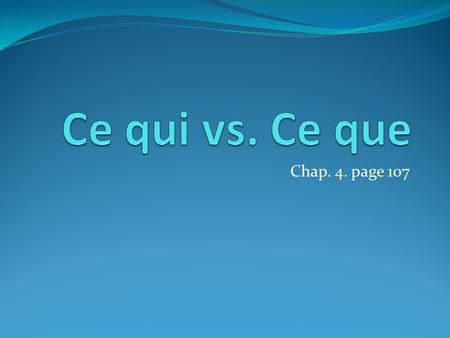 Chap. 4. page 107. What are they? Ce qui and Ce que both mean WHAT However: They mean WHAT When making a statement NOT when asking a question.