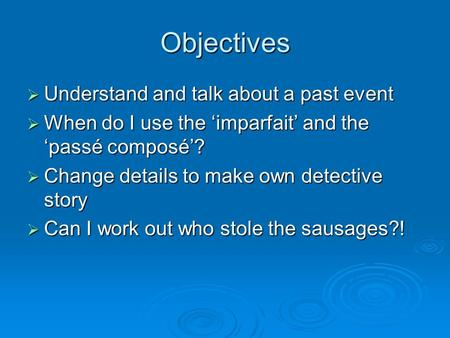Objectives Understand and talk about a past event Understand and talk about a past event When do I use the imparfait and the passé composé? When do I use.