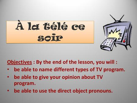 À la télé ce soir Objectives : By the end of the lesson, you will : be able to name different types of TV program. be able to give your opinion about TV.