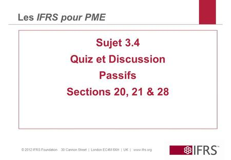© 2012 IFRS Foundation 30 Cannon Street | London EC4M 6XH | UK | www.ifrs.org Les IFRS pour PME Sujet 3.4 Quiz et Discussion Passifs Sections 20, 21 &