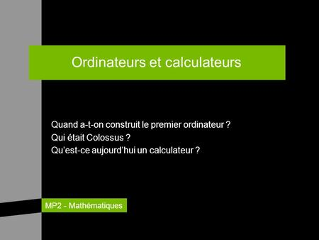 MP2 - Mathématiques Ordinateurs et calculateurs Quand a-t-on construit le premier ordinateur ? Qui était Colossus ? Quest-ce aujourdhui un calculateur.