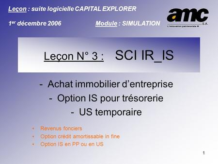 1 -Achat immobilier dentreprise -Option IS pour trésorerie -US temporaire Revenus fonciers Option crédit amortissable in fine Option IS en PP ou en US.