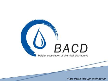 More Value through Distribution. BACD Belgian Association of Chemical Distributors (Association belge des Distributeurs Chimiques) Vision, Mission et.