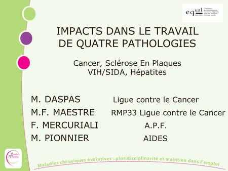 IMPACTS DANS LE TRAVAIL DE QUATRE PATHOLOGIES Cancer, Sclérose En Plaques VIH/SIDA, Hépatites M. DASPAS Ligue contre le Cancer M.F. MAESTRE RMP33 Ligue.