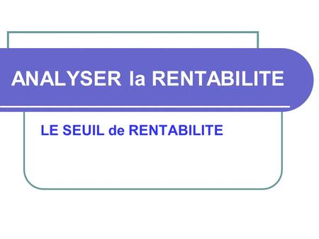 ANALYSER la RENTABILITE LE SEUIL de RENTABILITE. I – Distinguer charge variable et charge fixe Quest-ce quune charge VARIABLE ? Quest-ce quune charge.