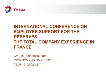 INTERNATIONAL CONFERENCE ON EMPLOYER SUPPORT FOR THE RESERVES : THE TOTAL COMPANY EXPERIENCE IN FRANCE CV (R) Frédéric Bouffard CIOR SYMPOSIUM - BRNO 01.08.13-02.08.13.