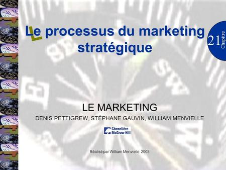 21 Chapitre LE MARKETING DENIS PETTIGREW, STÉPHANE GAUVIN, WILLIAM MENVIELLE Réalisé par William Menvielle, 2003 L Le processus du marketing stratégique.