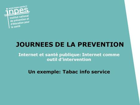 JOURNEES DE LA PREVENTION Internet et santé publique: Internet comme outil dintervention Un exemple: Tabac info service.