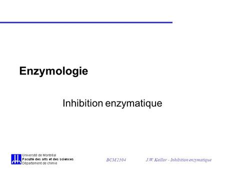 BCM 2504J.W. Keillor - Inhibition enzymatique Enzymologie Inhibition enzymatique.