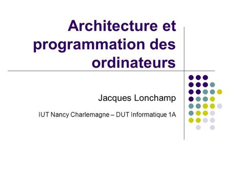 Architecture et programmation des ordinateurs Jacques Lonchamp IUT Nancy Charlemagne – DUT Informatique 1A.