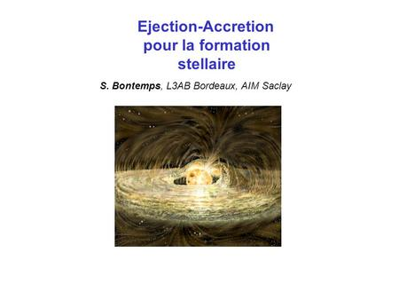 Ejection-Accretion pour la formation stellaire S. Bontemps, L3AB Bordeaux, AIM Saclay.