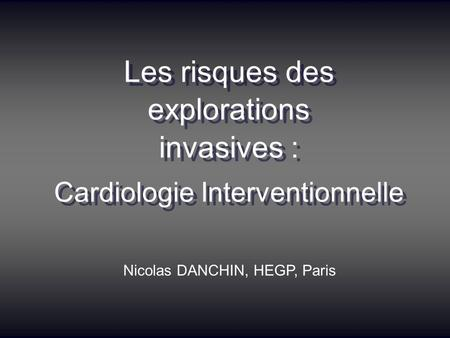 Les risques des explorations invasives : Cardiologie Interventionnelle Les risques des explorations invasives : Cardiologie Interventionnelle Nicolas DANCHIN,