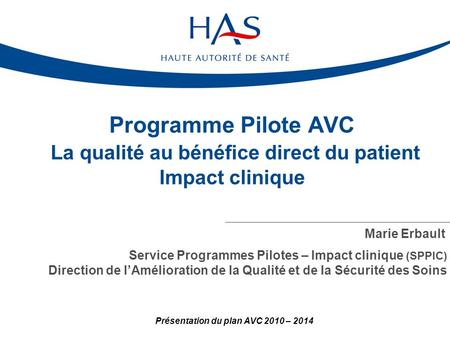 Programme Pilote AVC La qualité au bénéfice direct du patient Impact clinique Marie Erbault Service Programmes Pilotes – Impact clinique (SPPIC) Direction.