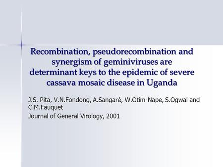 Recombination, pseudorecombination and synergism of geminiviruses are determinant keys to the epidemic of severe cassava mosaic disease in Uganda J.S.