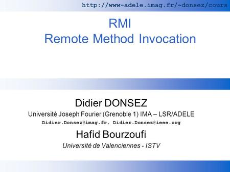 RMI Remote Method Invocation Didier DONSEZ Université Joseph Fourier (Grenoble 1) IMA – LSR/ADELE  Hafid Bourzoufi.