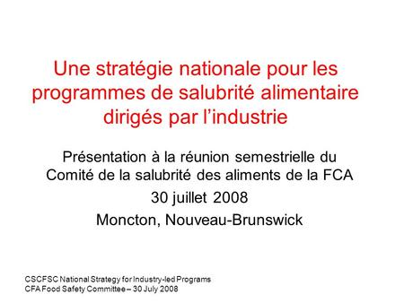 CSCFSC National Strategy for Industry-led Programs CFA Food Safety Committee – 30 July 2008 Une stratégie nationale pour les programmes de salubrité alimentaire.