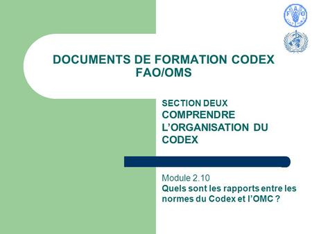 DOCUMENTS DE FORMATION CODEX FAO/OMS SECTION DEUX COMPRENDRE LORGANISATION DU CODEX Module 2.10 Quels sont les rapports entre les normes du Codex et lOMC.