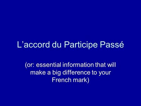 Laccord du Participe Passé (or: essential information that will make a big difference to your French mark)