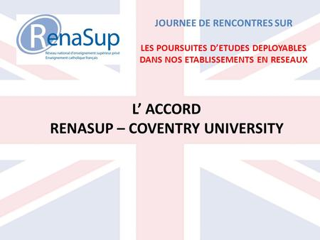 JOURNEE DE RENCONTRES SUR LES POURSUITES DETUDES DEPLOYABLES DANS NOS ETABLISSEMENTS EN RESEAUX L ACCORD RENASUP – COVENTRY UNIVERSITY.
