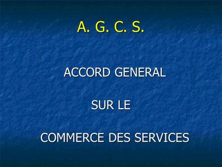 A. G. C. S. ACCORD GENERAL ACCORD GENERAL SUR LE COMMERCE DES SERVICES COMMERCE DES SERVICES.