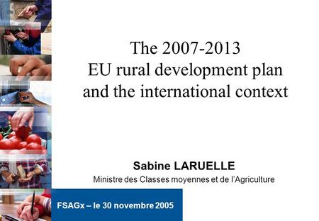 The 2007-2013 EU rural development plan and the international context Sabine LARUELLE Ministre des Classes moyennes et de lAgriculture FSAGx – le 30 novembre.