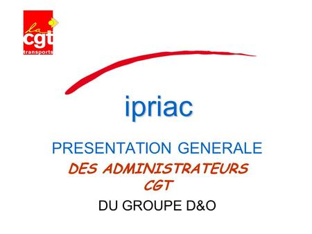 Ipriac PRESENTATION GENERALE DES ADMINISTRATEURS CGT DU GROUPE D&O.