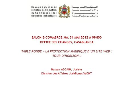 SALON E-COMMERCE.MA, 31 MAI 2012 À 09H00 OFFICE DES CHANGES, CASABLANCA TABLE RONDE « LA PROTECTION JURIDIQUE DUN SITE WEB : TOUR DHORIZON » Hassan ADDAIM,
