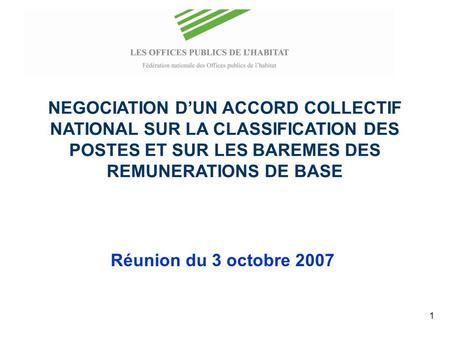 1 NEGOCIATION DUN ACCORD COLLECTIF NATIONAL SUR LA CLASSIFICATION DES POSTES ET SUR LES BAREMES DES REMUNERATIONS DE BASE Réunion du 3 octobre 2007.