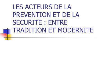 LES ACTEURS DE LA PREVENTION ET DE LA SECURITE : ENTRE TRADITION ET MODERNITE.