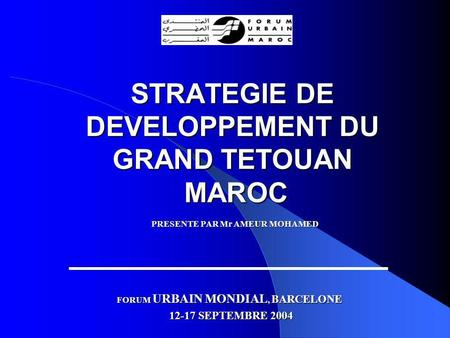 STRATEGIE DE DEVELOPPEMENT DU GRAND TETOUAN MAROC PRESENTE PAR Mr AMEUR MOHAMED FORUM URBAIN MONDIAL, BARCELONE 12-17 SEPTEMBRE 2004.