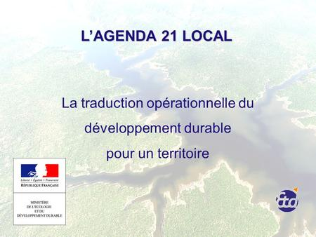 LAGENDA 21 LOCAL LAGENDA 21 LOCAL La traduction opérationnelle du développement durable pour un territoire.