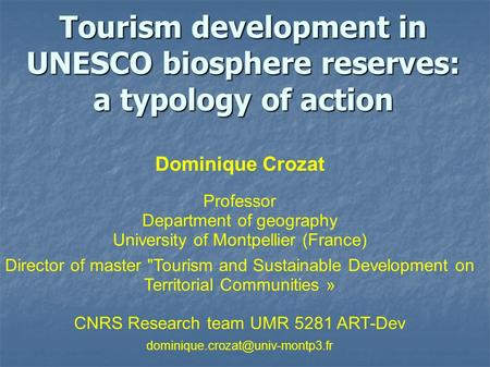 Tourism development in UNESCO biosphere reserves: a typology of action Dominique Crozat Professor Department of geography University of Montpellier (France)