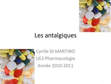 Les antalgiques Cyrille DI MARTINO UE3 Pharmacologie Année 2010-2011 1.