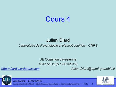 Cours 4 Julien Diard Laboratoire de Psychologie et NeuroCognition – CNRS UE Cognition bayésienne 16/01/2012 (& 19/01/2012) http://diard.wordpress.com			Julien.Diard@upmf-grenoble.fr.