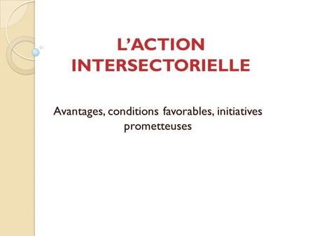 LACTION INTERSECTORIELLE Avantages, conditions favorables, initiatives prometteuses.