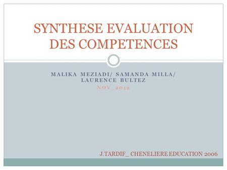 MALIKA MEZIADI/ SAMANDA MILLA/ LAURENCE BULTEZ NOV_2012 SYNTHESE EVALUATION DES COMPETENCES J.TARDIF_ CHENELIERE EDUCATION 2006.