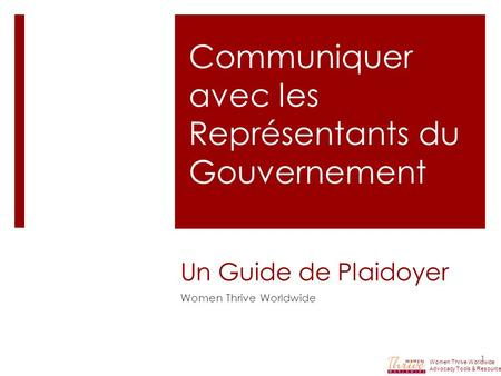 Un Guide de Plaidoyer Women Thrive Worldwide 1 Communiquer avec les Représentants du Gouvernement Women Thrive Worldwide Advocacy Tools & Resources.