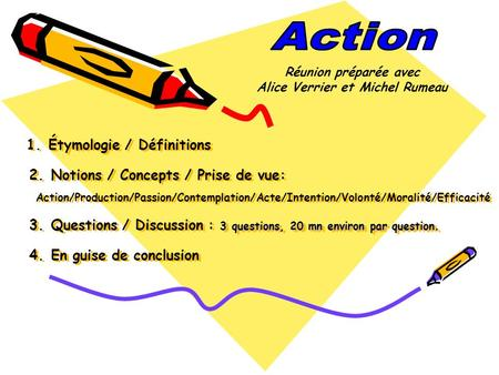 3 questions, 20 mn environ par question. 1. Étymologie / Définitions 2. Notions / Concepts / Prise de vue: Action/Production/Passion/Contemplation/Acte/Intention/Volonté/Moralité/Efficacité