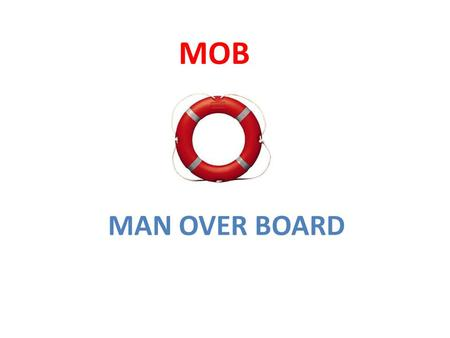 MOB MAN OVER BOARD.